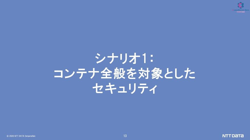 © 2020 NTT DATA Corporation 13 シナリオ1: コンテナ全般を対象...