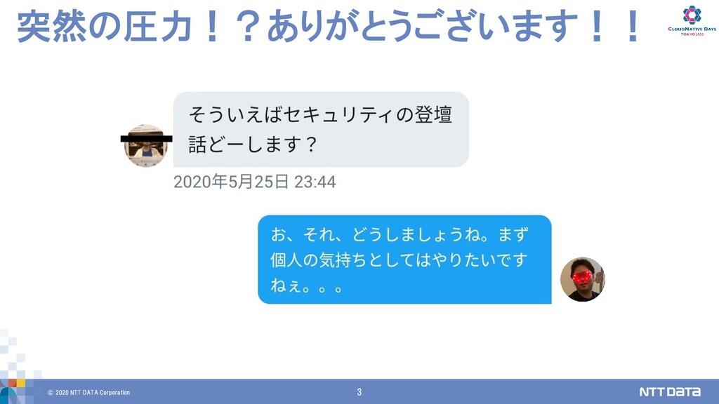 © 2020 NTT DATA Corporation 3 突然の圧力!?ありがとうございます...