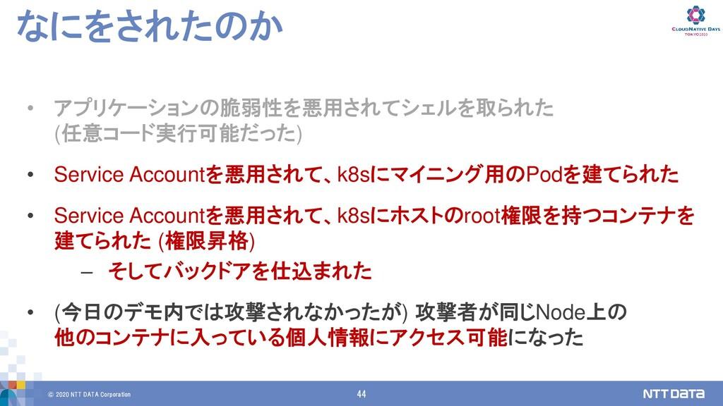 © 2020 NTT DATA Corporation 44 なにをされたのか • アプリケー...