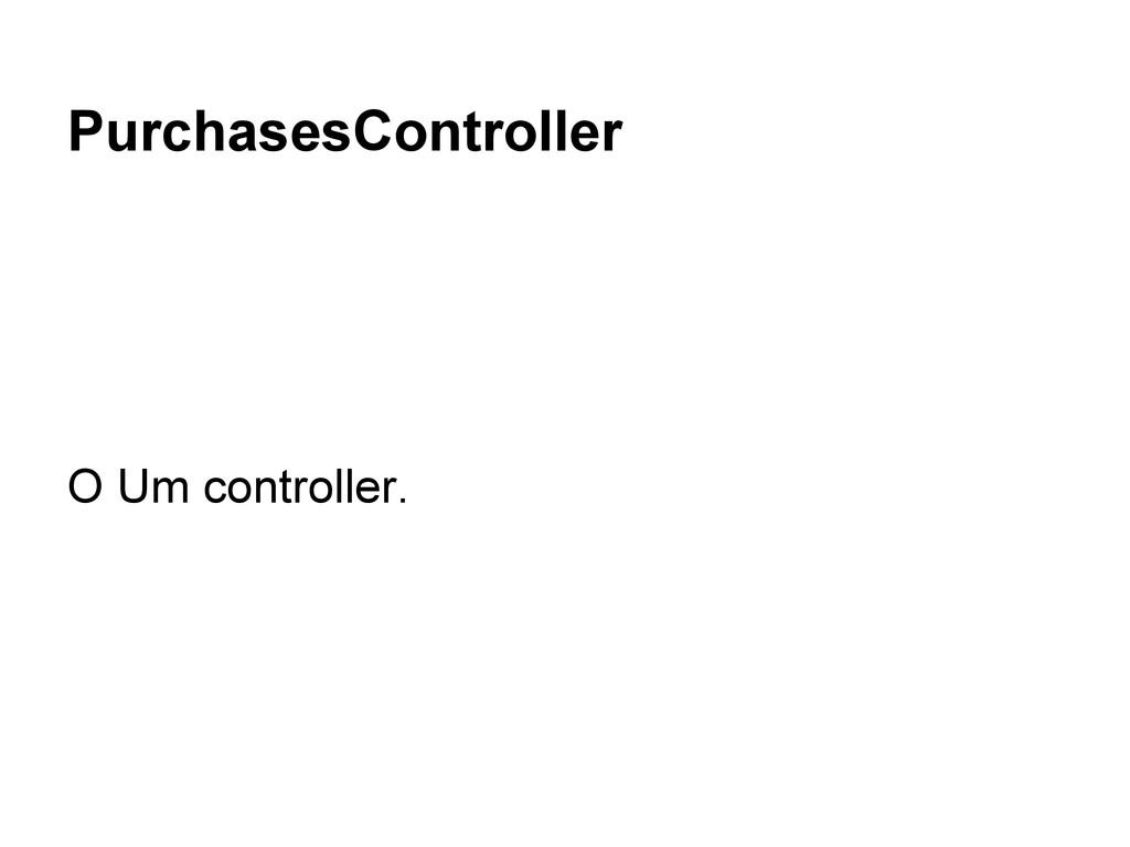 PurchasesController O Um controller.
