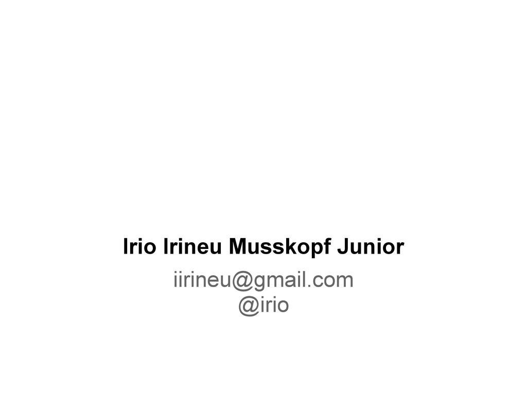 Irio Irineu Musskopf Junior iirineu@gmail.com @...