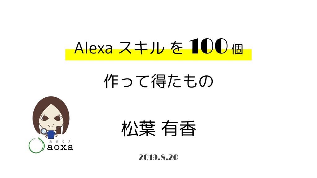 Alexa スキル を 100 個 作って得たもの 松葉 有香 2019.8.20
