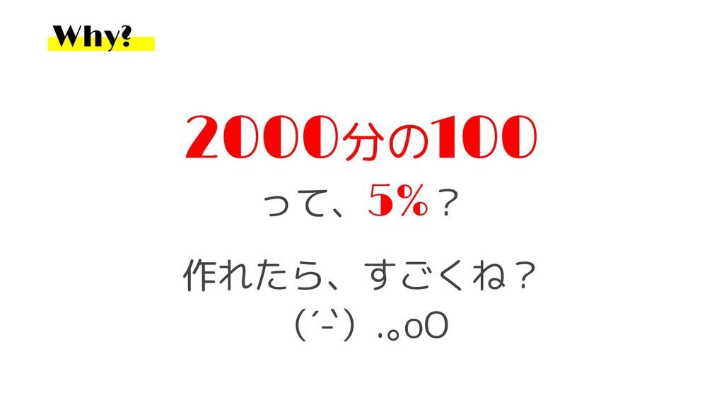 Why? 2000分の100 って、5%? 作れたら、すごくね? (´-`).。oO