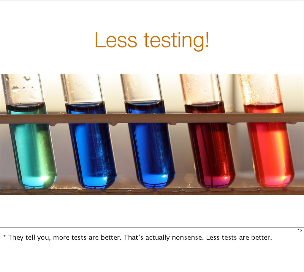 Less testing! 15 * They tell you, more tests ar...