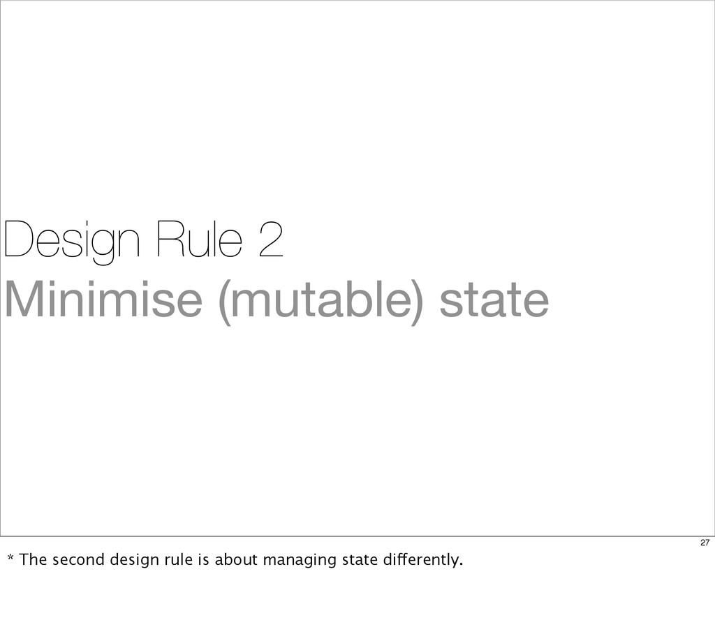 Design Rule 2 Minimise (mutable) state 27 * The...