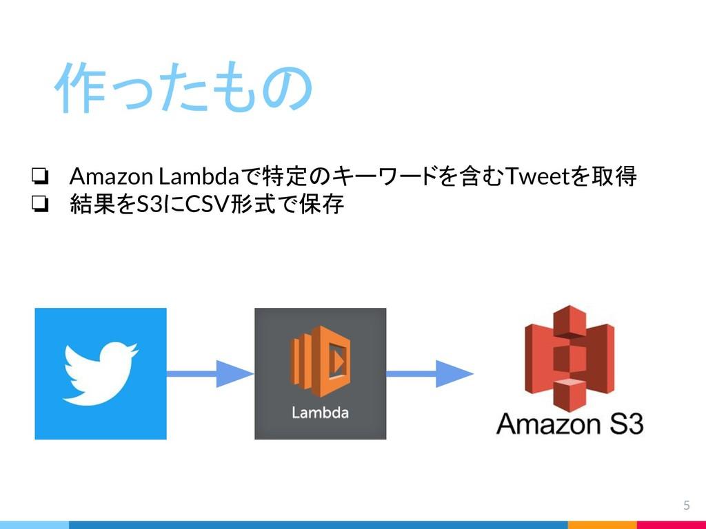 5 作ったもの ❏ Amazon Lambdaで特定のキーワードを含むTweetを取得 ❏ 結...