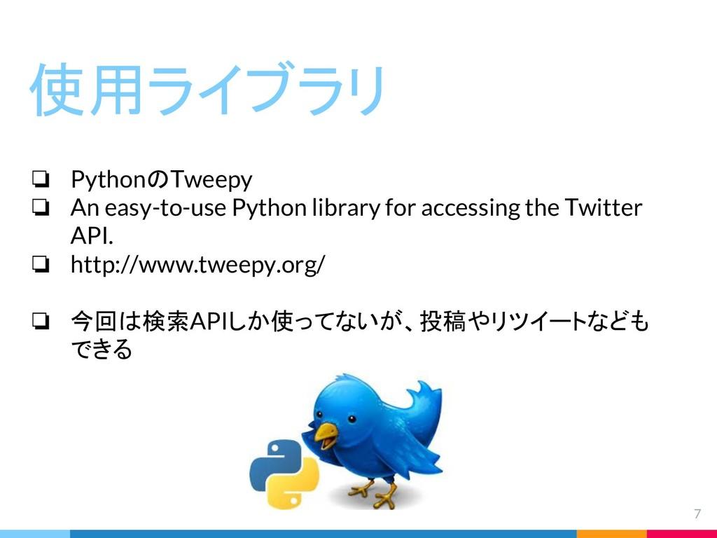 7 使用ライブラリ ❏ PythonのTweepy ❏ An easy-to-use Pyth...