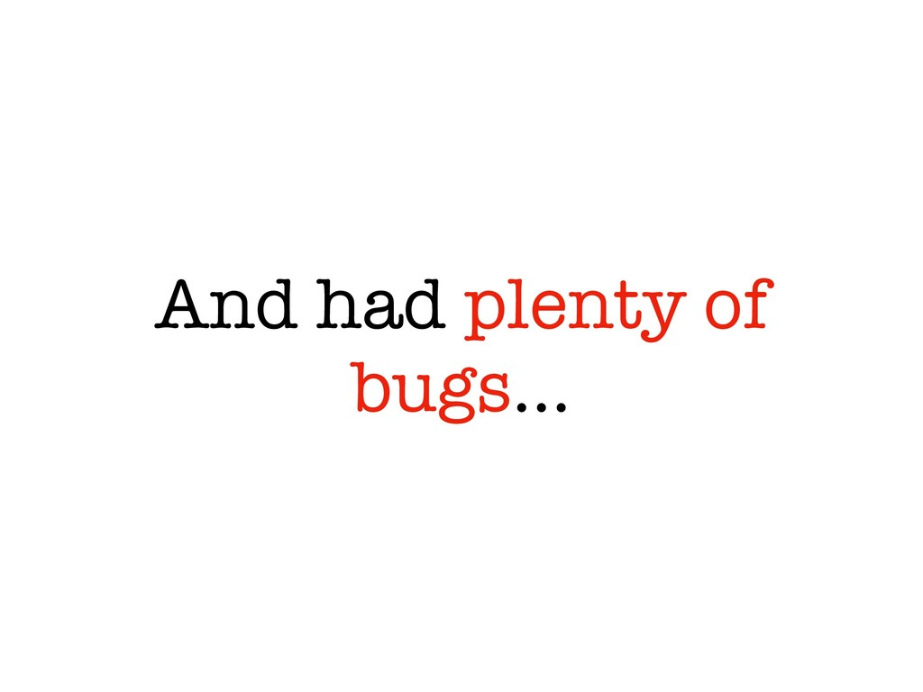 And had plenty of bugs…