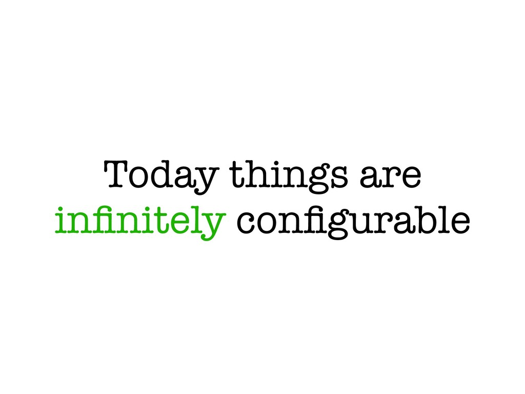 Today things are infinitely configurable