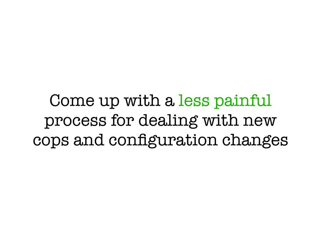 Come up with a less painful process for dealing...