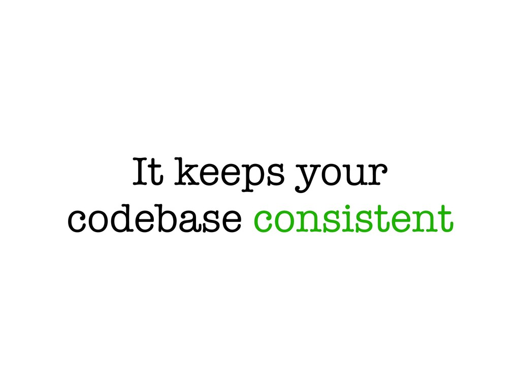 It keeps your codebase consistent
