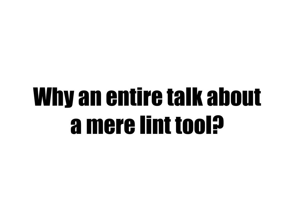 Why an entire talk about a mere lint tool?