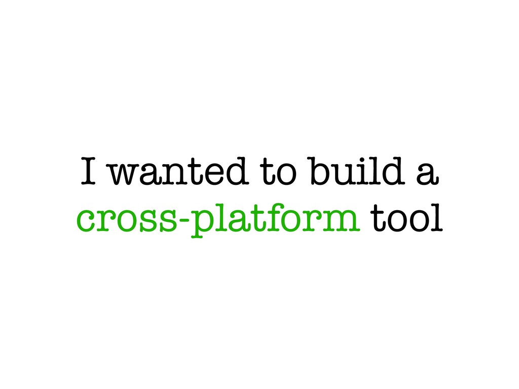 I wanted to build a cross-platform tool