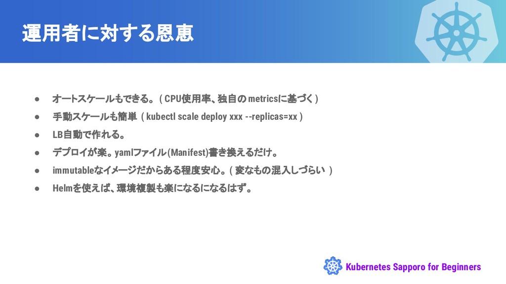 Kubernetes Sapporo for Beginners 運用者に対する恩恵 ● オー...