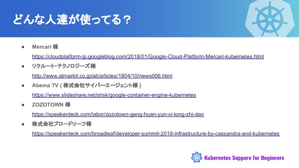 Kubernetes Sapporo for Beginners どんな人達が使ってる? ● ...