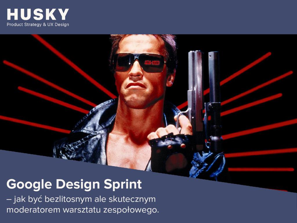 Google Design Sprint – jak być bezlitosnym ale ...