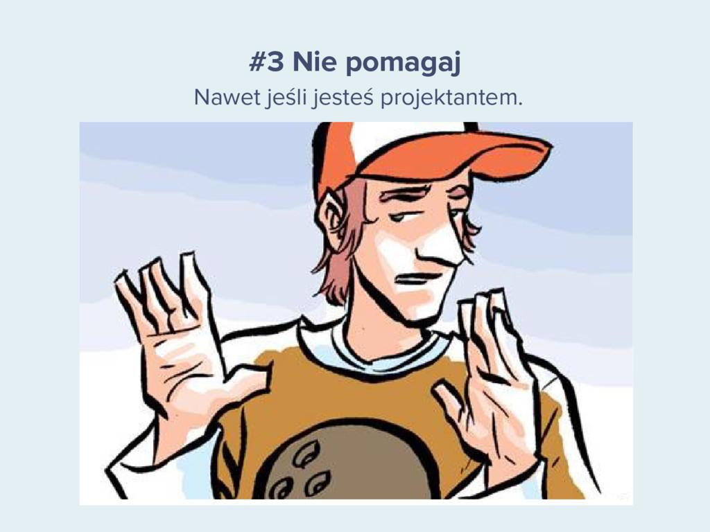 #3 Nie pomagaj Nawet jeśli jesteś projektantem.