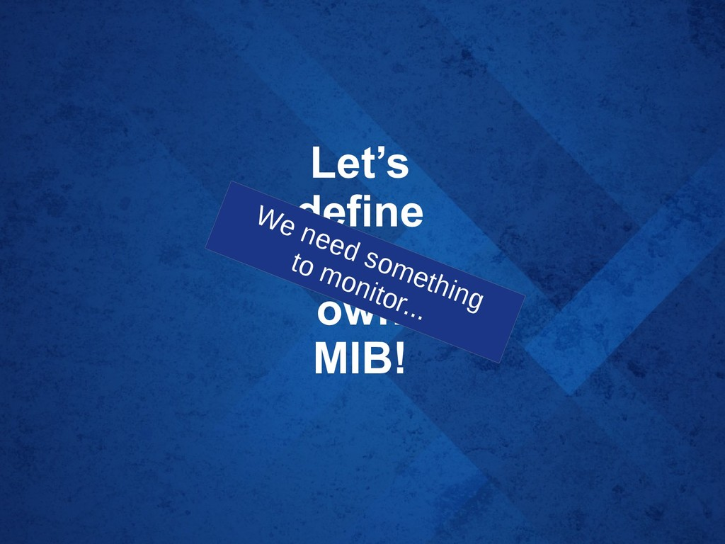 Let's define our own MIB! We need something to ...