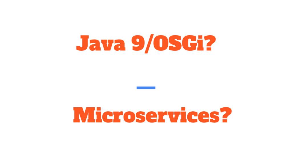 Java 9/OSGi? Microservices?
