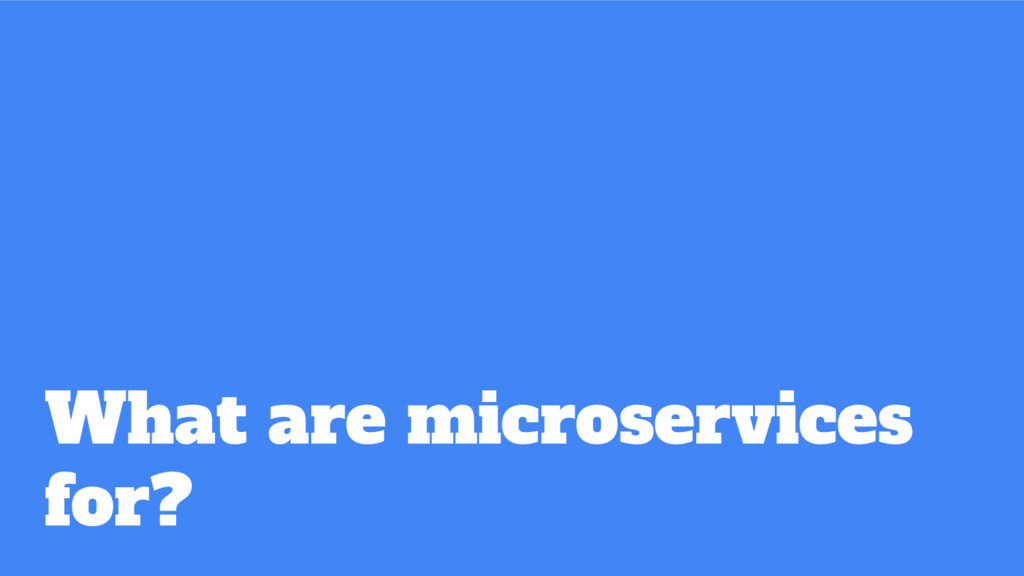 What are microservices for?