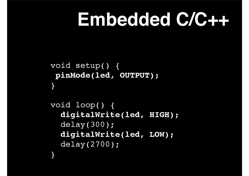 Embedded C/C++ void setup() {! pinMode(led, OUT...