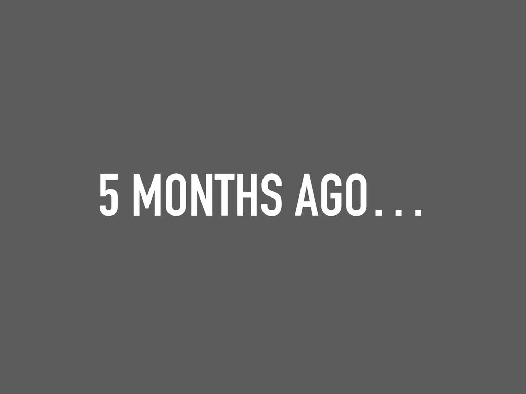 5 MONTHS AGO…