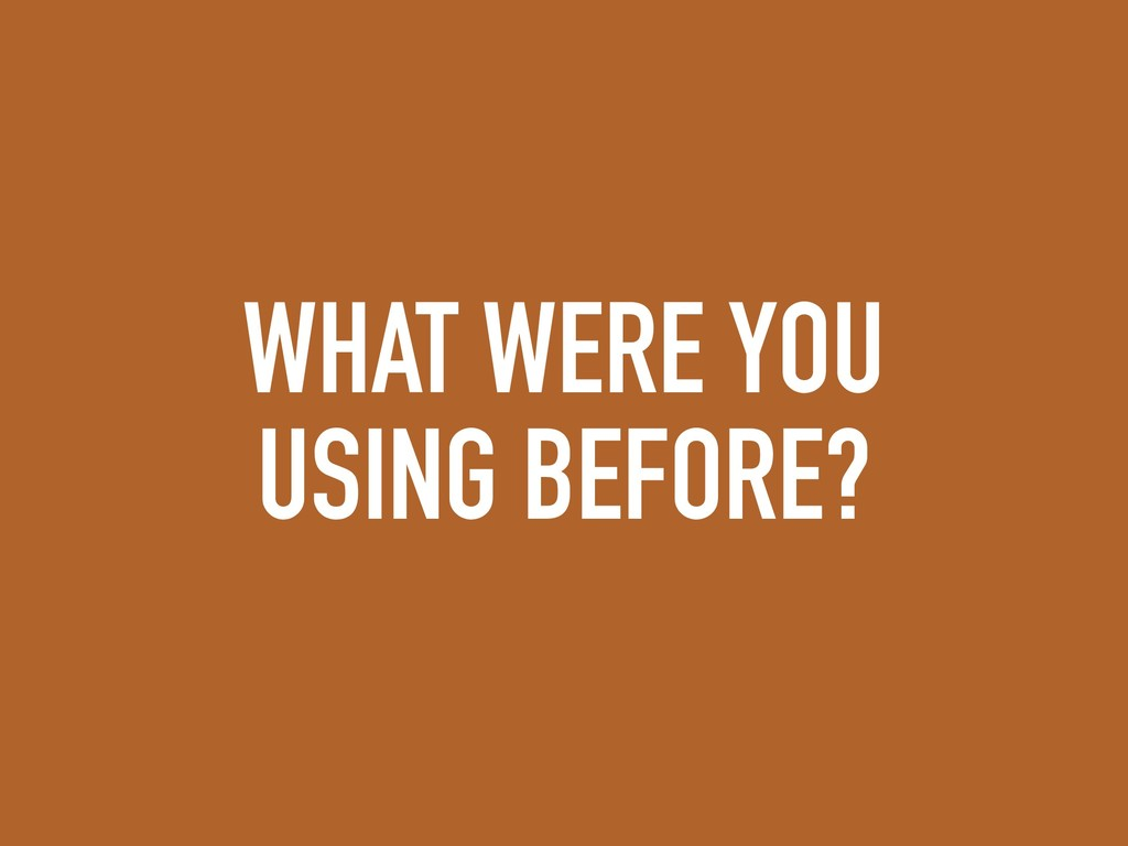 WHAT WERE YOU USING BEFORE?