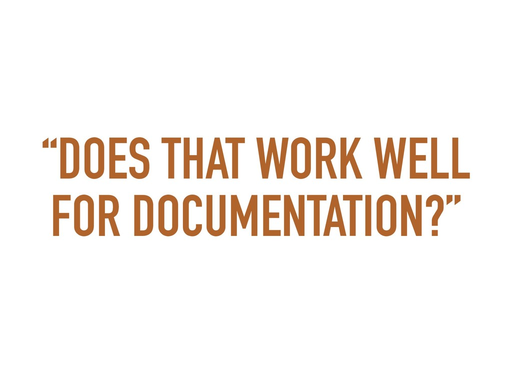 """""""DOES THAT WORK WELL FOR DOCUMENTATION?"""""""