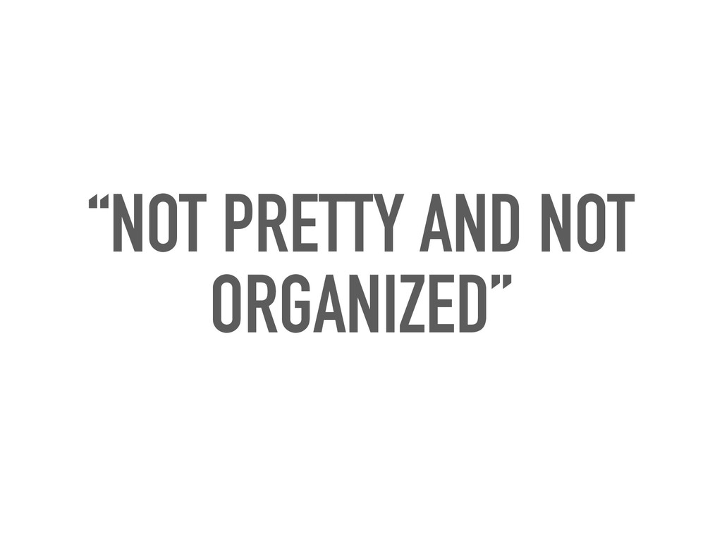 """""""NOT PRETTY AND NOT ORGANIZED"""""""