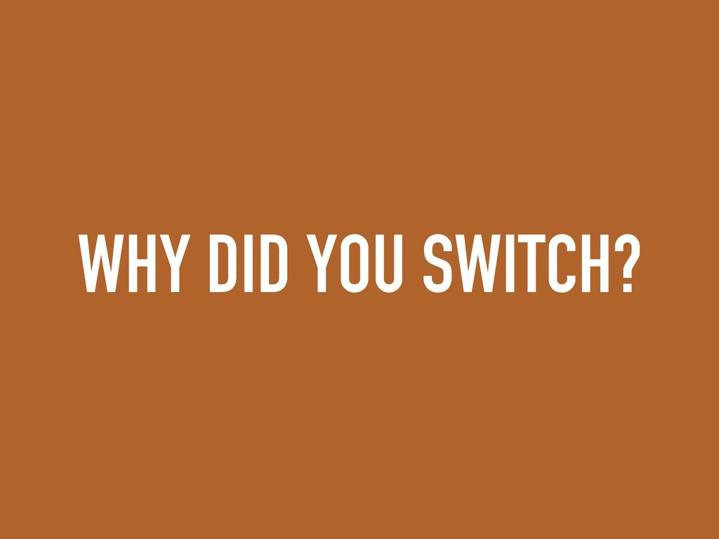 WHY DID YOU SWITCH?