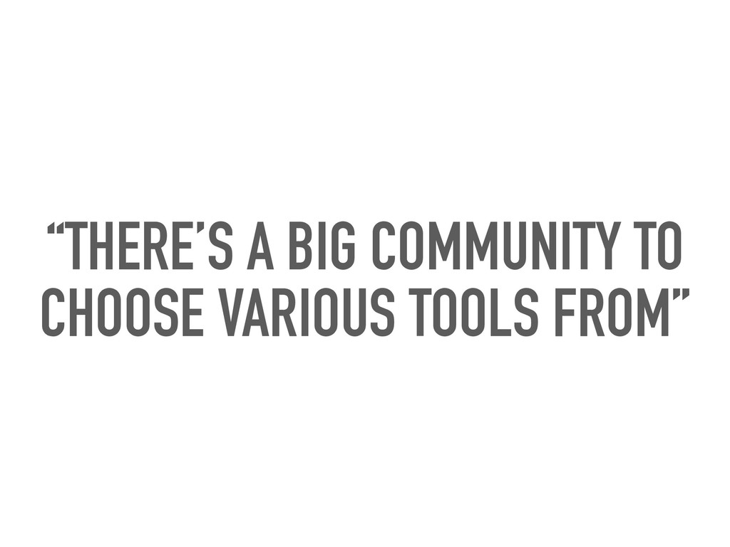 """""""THERE'S A BIG COMMUNITY TO CHOOSE VARIOUS TOOL..."""