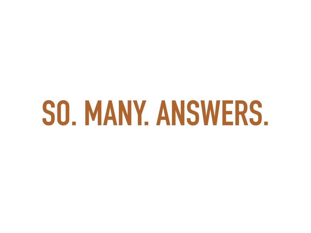 SO. MANY. ANSWERS.