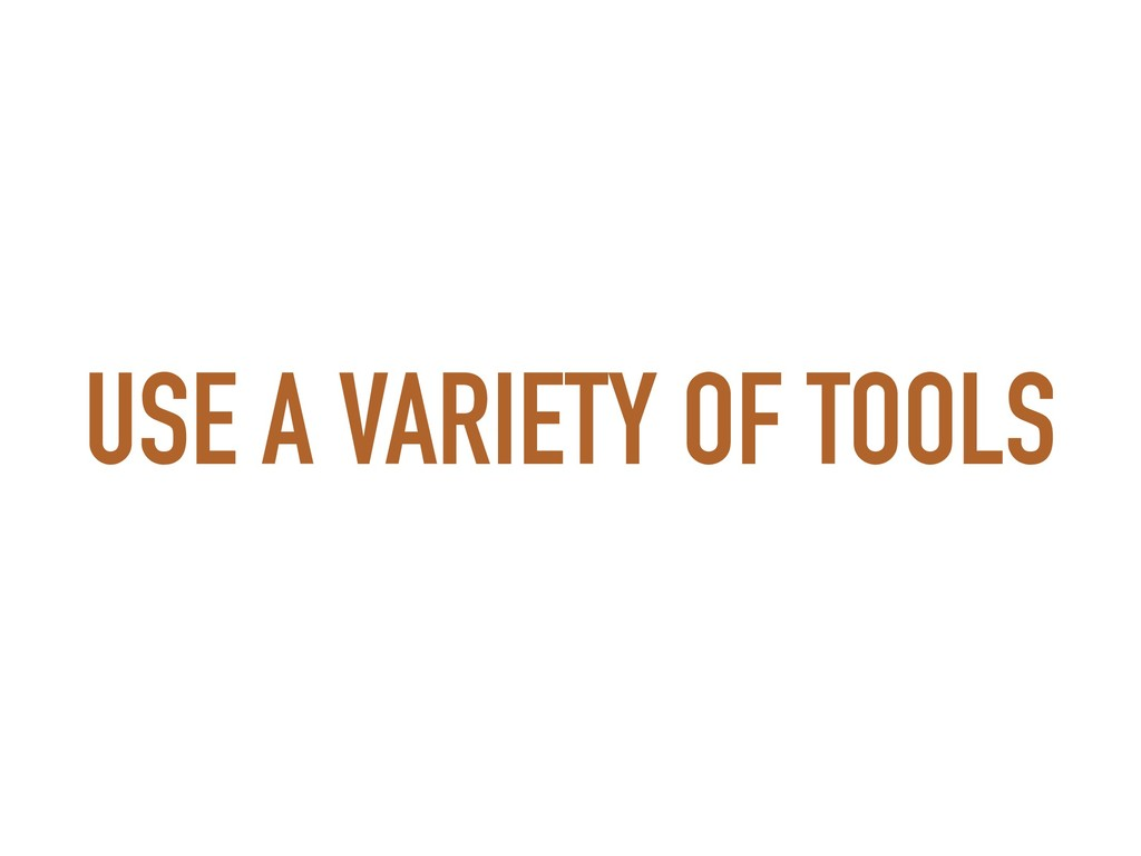 USE A VARIETY OF TOOLS