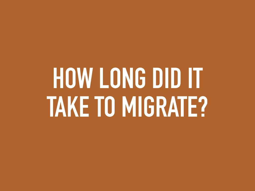 HOW LONG DID IT TAKE TO MIGRATE?