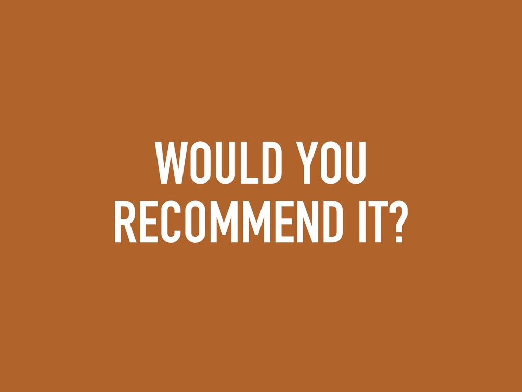 WOULD YOU RECOMMEND IT?