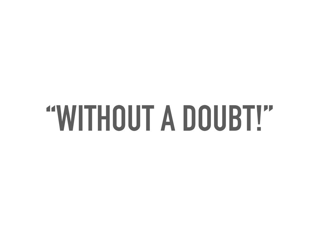"""""""WITHOUT A DOUBT!"""""""
