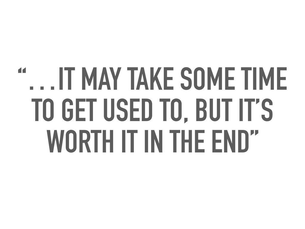 """""""…IT MAY TAKE SOME TIME TO GET USED TO, BUT IT'..."""