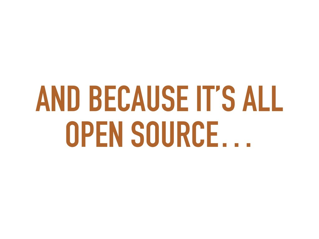 AND BECAUSE IT'S ALL OPEN SOURCE…