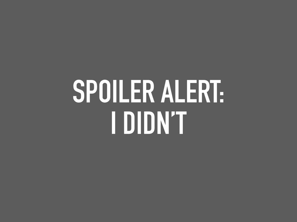 SPOILER ALERT: I DIDN'T