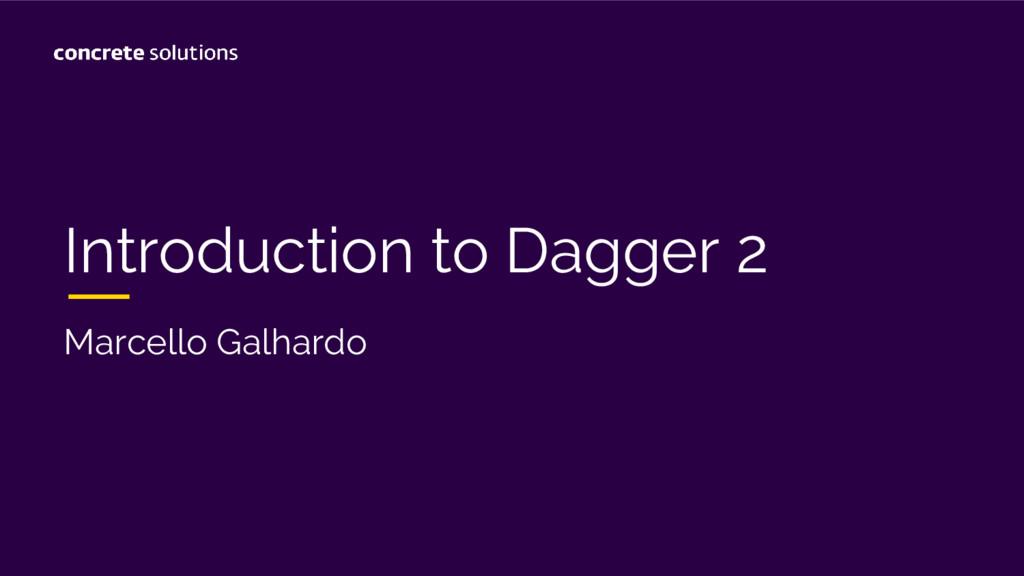 Introduction to Dagger 2 Marcello Galhardo