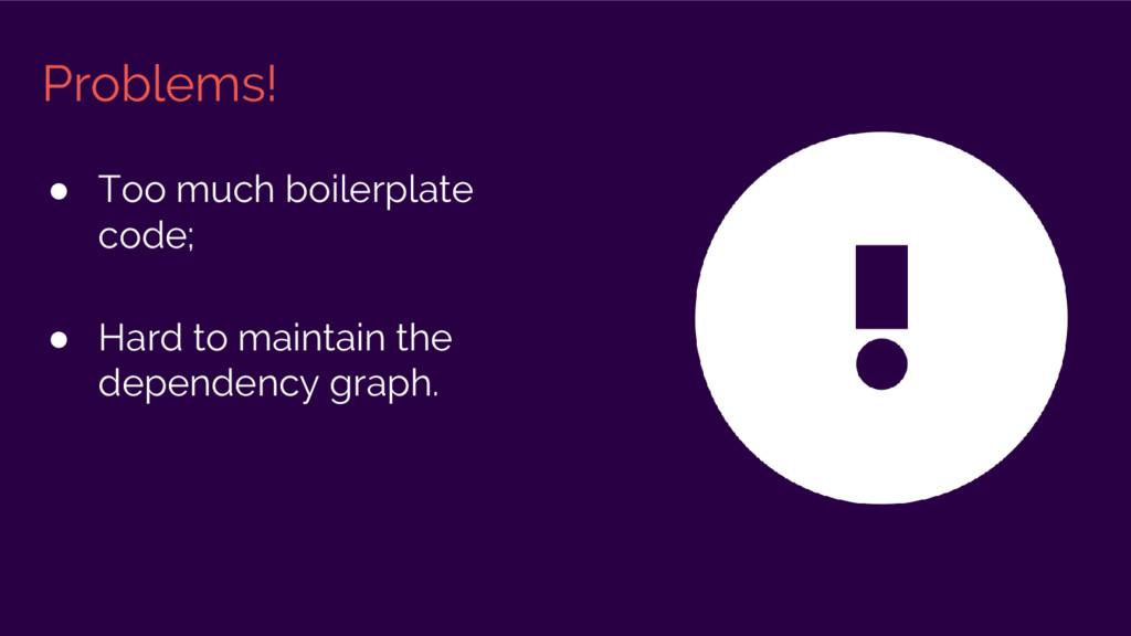 ● Too much boilerplate code; ● Hard to maintain...