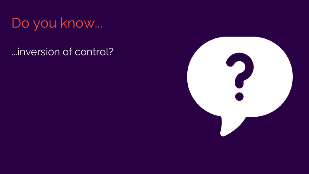Do you know... ...inversion of control?