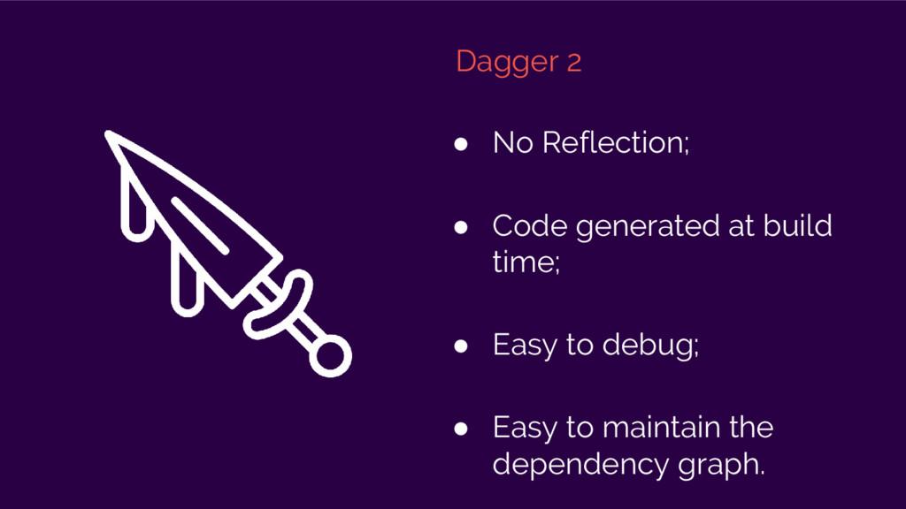 Dagger 2 ● No Reflection; ● Code generated at b...