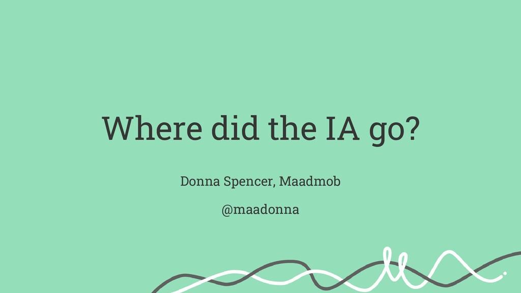 Where did the IA go? Donna Spencer, Maadmob @ma...