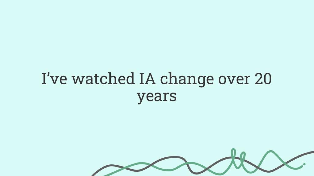 I've watched IA change over 20 years