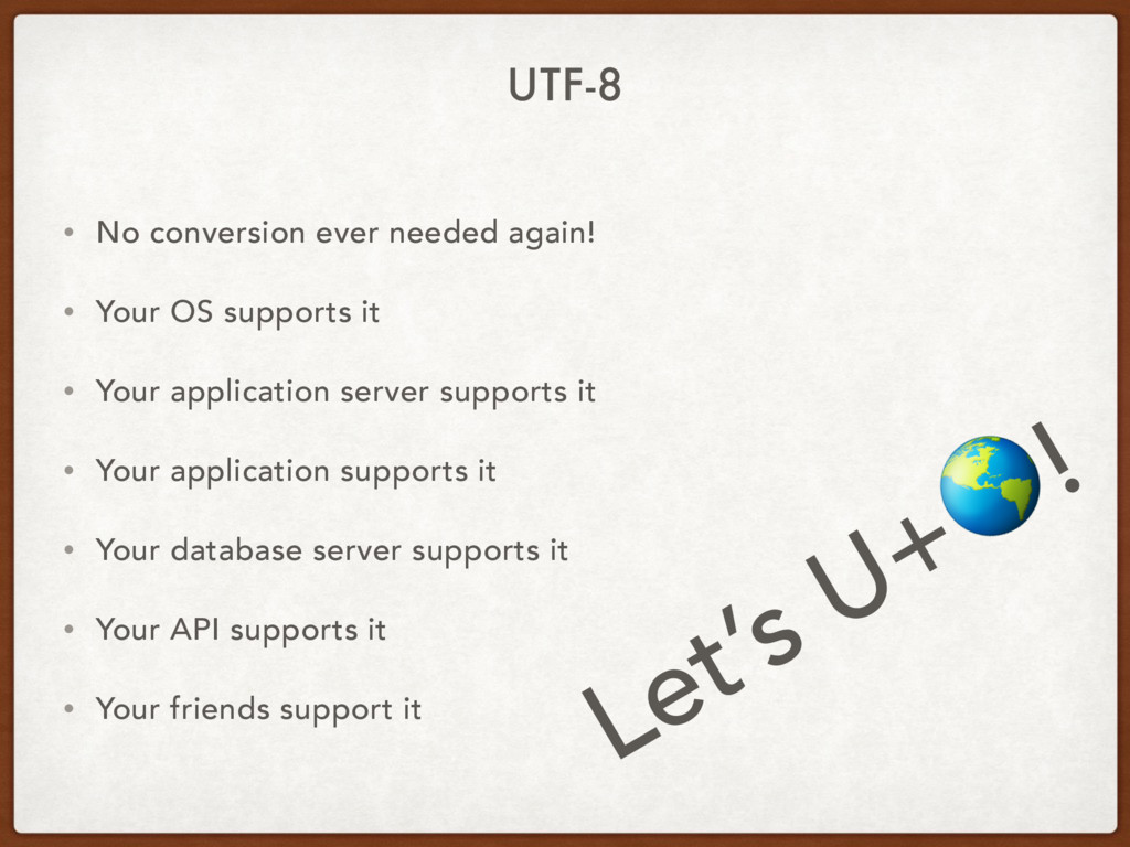 UTF-8 • No conversion ever needed again! • Your...