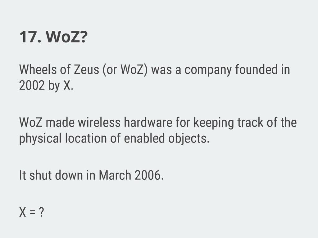 17. WoZ? Wheels of Zeus (or WoZ) was a company ...