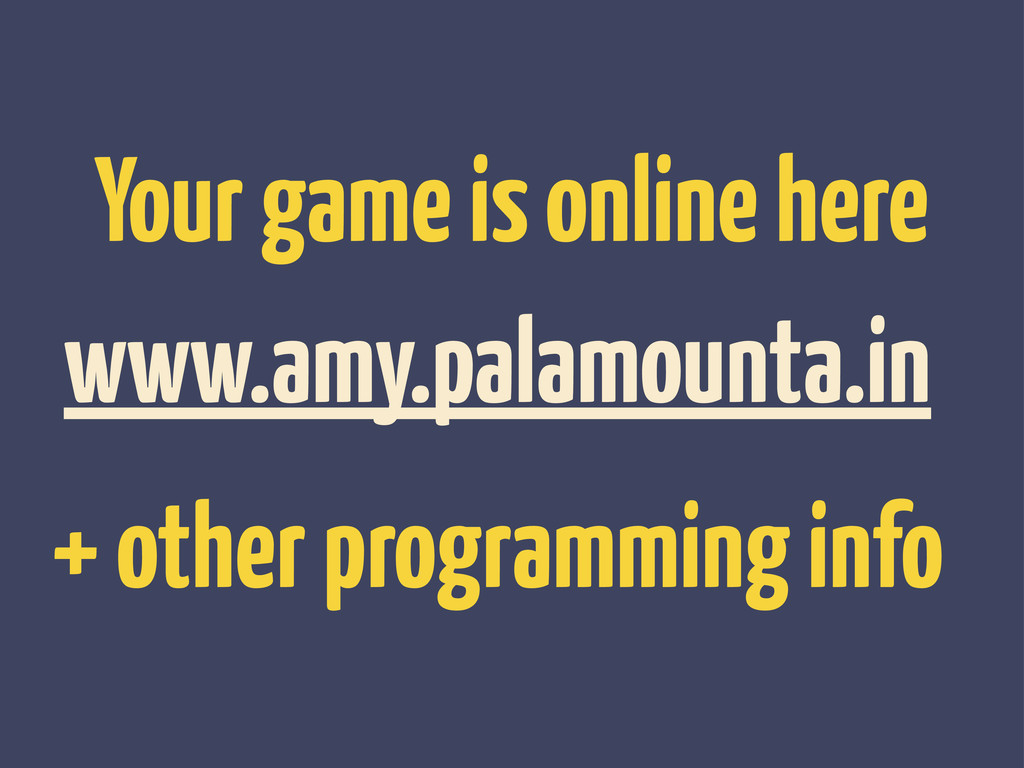 Your game is online here www.amy.palamounta.in ...