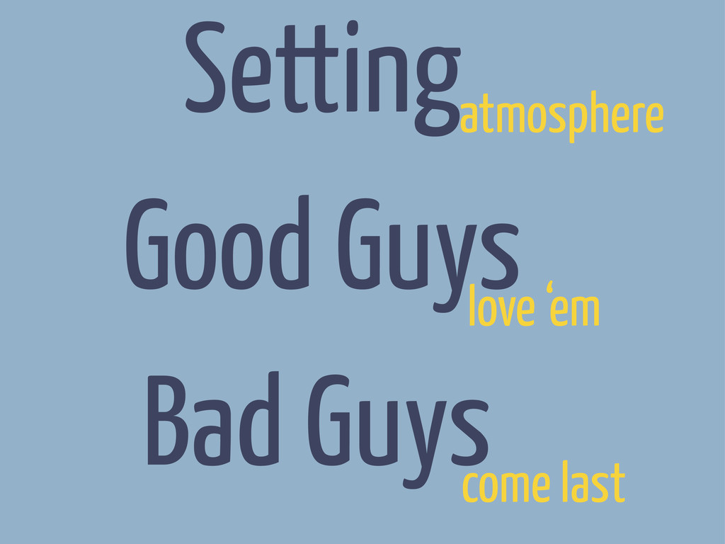 Setting Good Guys Bad Guys atmosphere love 'em ...