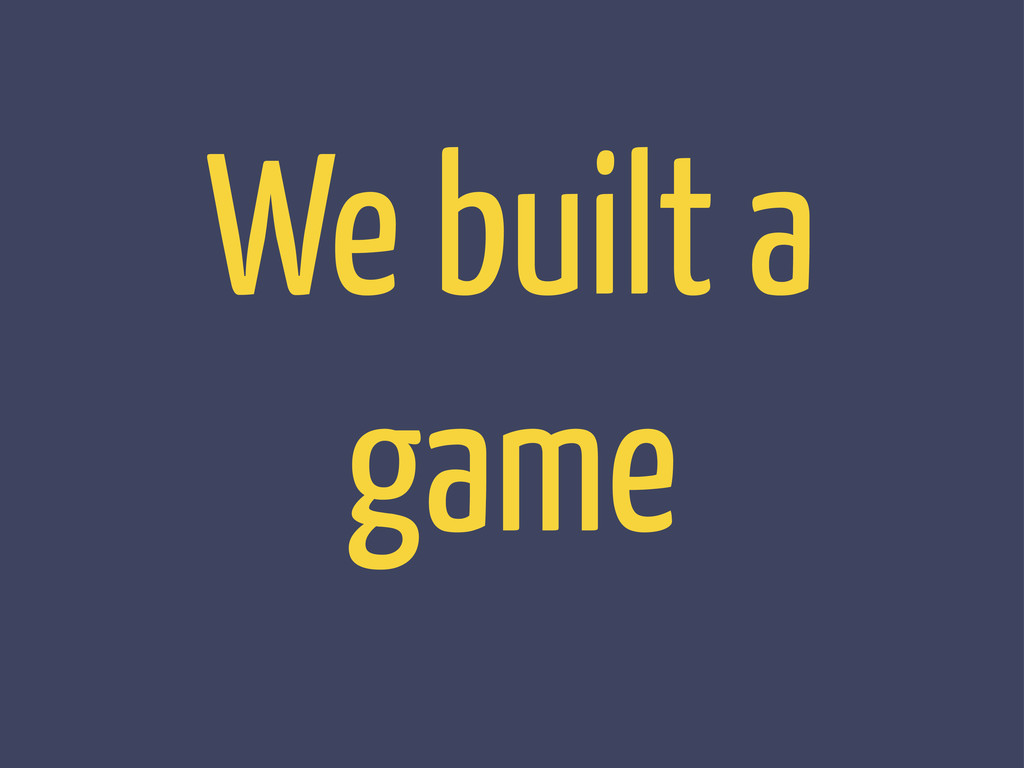 We built a game